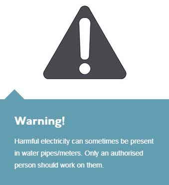 Harmful electricity can sometimes be present in water pipes/meters. Only an authorised person should work on them.
